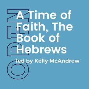 A Time of Faith, The Book of Hebrews w/ Kelly McAndrew (Open) 1