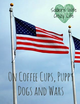 On Coffee Cups, Puppy Dogs and Wars
