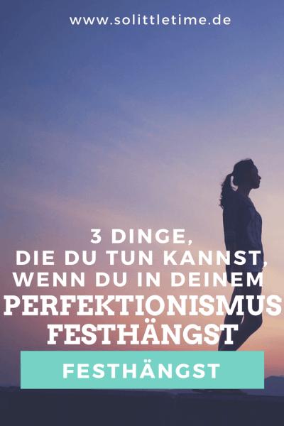 3 Dinge die Du tun kannst, wenn Du in Deinem Perfektionismus festhängst