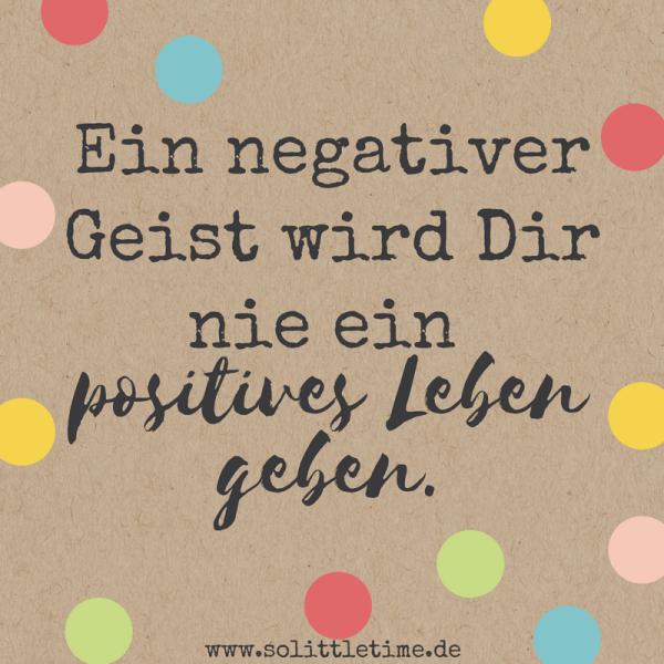 Ein negativer Geist wird Dir nie ein positives Leben geben.