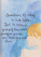 Sometimes it's okay to look back, just to remind yourself how much stronger you are now than you were then.
