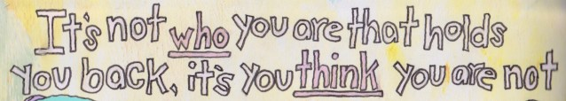 It's not who you think you are that holds you back, it's who you think you are not.