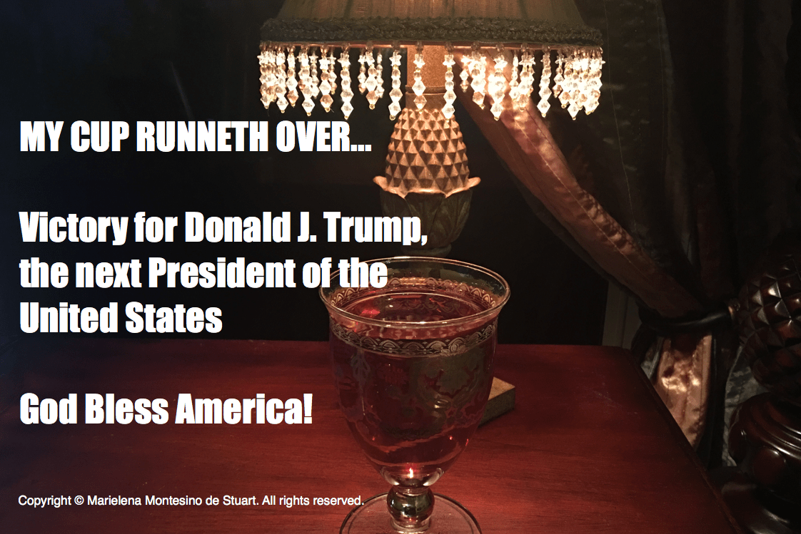 MY CUP RUNNETH OVER: Victory for Donald J. Trump– the next President of the United States!