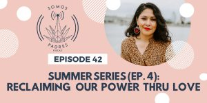 Episode 42: Summer Series 2019- Ep.4: Reclaiming Our Power Thru Love