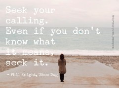 Seek your calling. Even if you don't know what it means, seek it. Inspiring Quote by Phil Knight, creator of Nike Shoes and Apparel, Memoir Shoe Dog