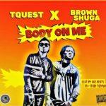 TQuest - Body On Me ft. Brown Shuga