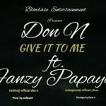 Music: Don N - Give it to Me Ft. FANZY PAPAYA