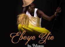 Music: Patapaa - Ebeye Yie (Prod. by King O.D.C)