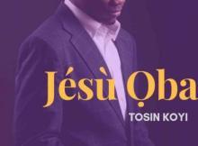 MP3 : Tosin Koyi - Jesu Oba (King Jesus)