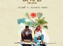 LYRICS: Tolani - Ba Mi Lo (Come With Me) ft. Reekado BANKS Lyrics