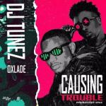 MP3: DJ Tunez - Causing Trouble Ft. Oxlade