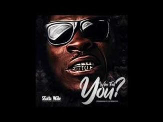 Shatta Wale - Who Tell You?