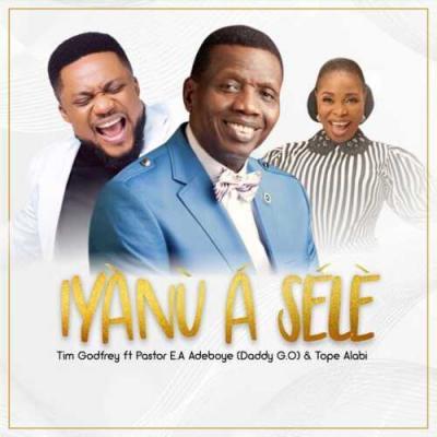 Tim Godfrey - Iyanu A Sele ft. Pastor E. A. Adeboye & Tope Alabi