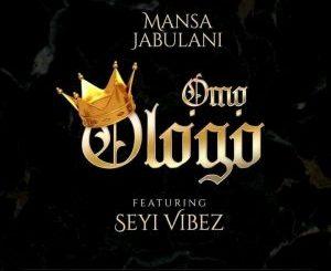 Mansa Jabulani - Omo Ologo ft. Seyi Vibez