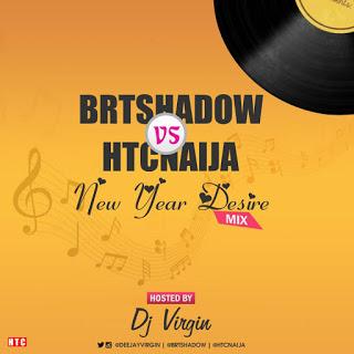 MIXTAPE: BRTshadow VS HTCnaija - New Year Desire Mix (By DJ Virgin)