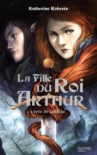 La fille du roi Arthur Tome 1  l'Epée de Lumière de Katherine Roberts