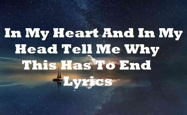 In My Heart And In My Head Tell Me Why This Has To End Lyrics