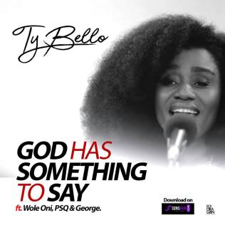 Ty Bello - God Has Something to Say Ft. Wole Oni , PSQ and George