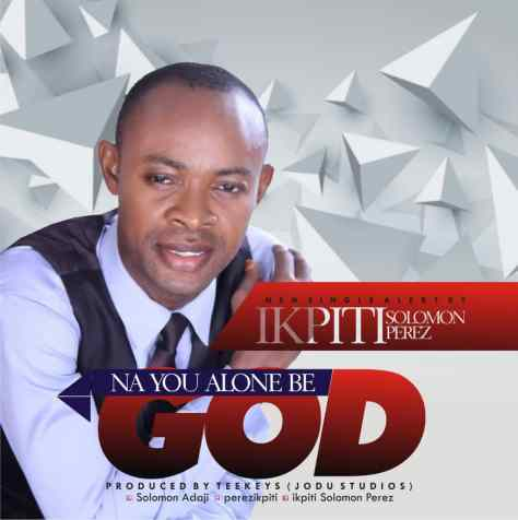 Ikpiti Solomon Perez - Na You Alone Be God Mp3 Download