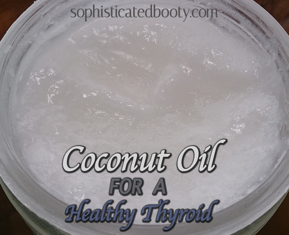 Coconut Oil for a Healthy Thyroid - Sophisticated Booty