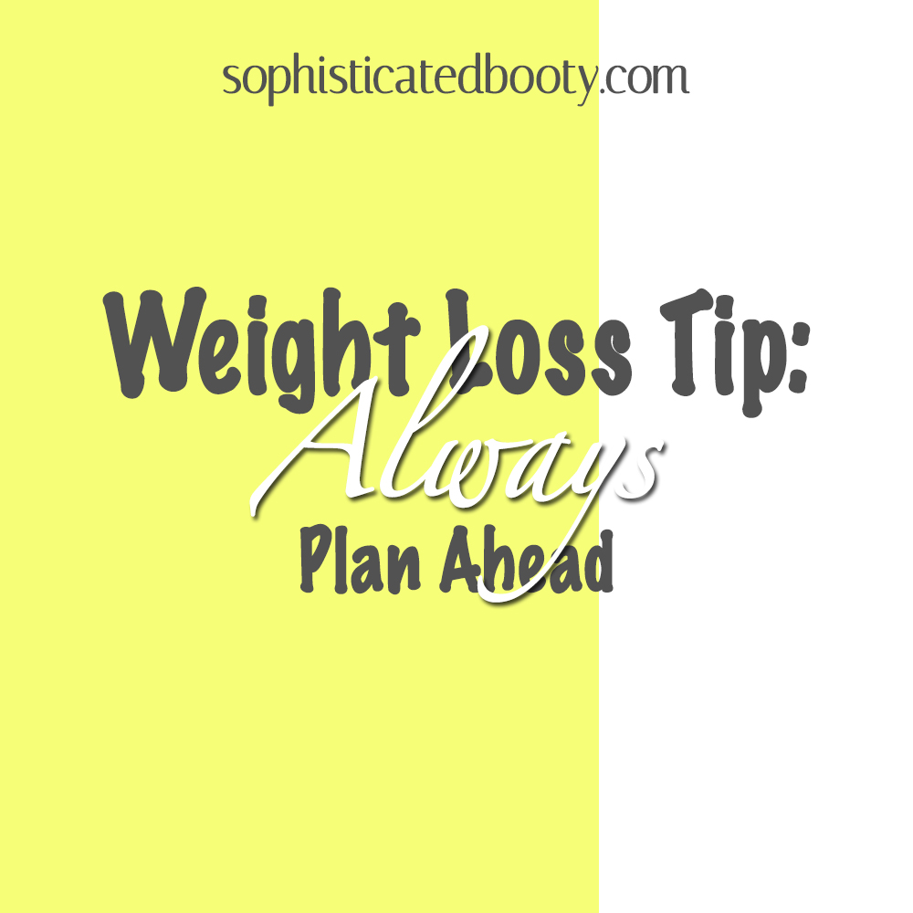 Weight Loss Tip Always Plan Ahead - Sophisticated Booty