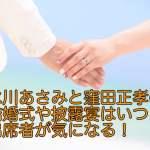 水川あさみと窪田正孝の結婚式や披露宴はいつ?出席者が気になる!