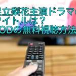 足立梨花主演ドラマのタイトルと動画は?FODの無料視聴方法!