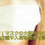 最新!マスクの大阪市内の穴場店舗や入荷時間帯を調査!