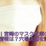 最新!宮崎のマスク在庫の入荷情報は?穴場店舗を調査!