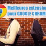 Meilleures extensions Google Chrome Meilleures Extensions Google Chrome à Installer sur votre Navigateur