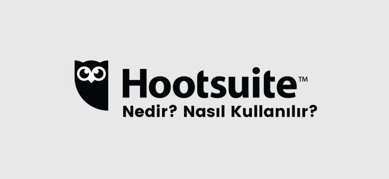 Hootsuite Nedir? Nasıl Kullanılır? – Sosyal Medya Yönetim Aracı