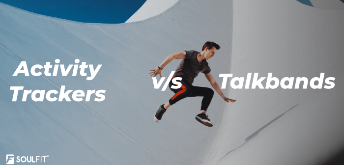 Activity Trackers v/s Talkbands; The one you should choose