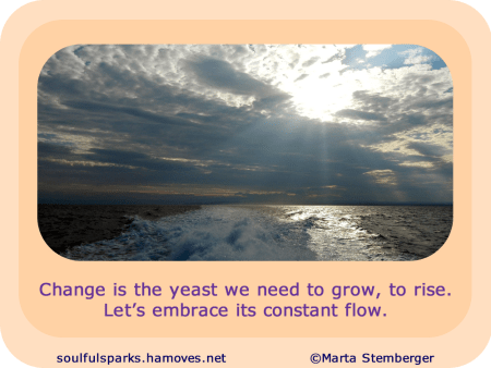 """""""Change is the yeast we need to grow, to rise. Let's embrace its constant flow."""""""