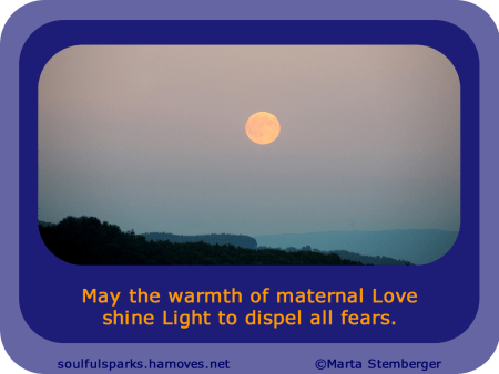 """May the warmth of maternal Love shine Light to dispel all fears."""