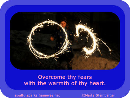 "Overcome thy fears with the warmth of thy heart."" ~ Soulful Wizardess"