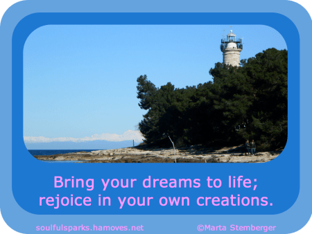 """Bring your dreams to life; rejoice in your own creations."" ~ Soulful Wizardess"