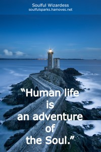 """Human life is an adventure of the Soul."" ~ Soulful Wizardess"