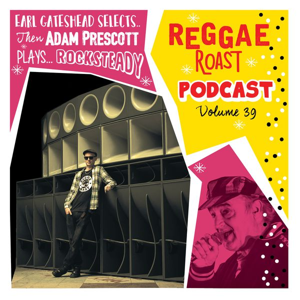 REGGAE ROAST PODCAST VOLUME 39: Adam Prescott's Rocksteady Roast + RR Crew Showcase hosted by Earl Gateshead