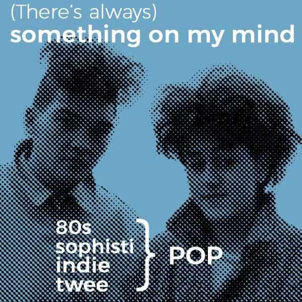 (There's always) Something on my mind • 80's-, Sophisti-, Indie-, Twee Pop • Mixtape by Roberto the Stylefriend