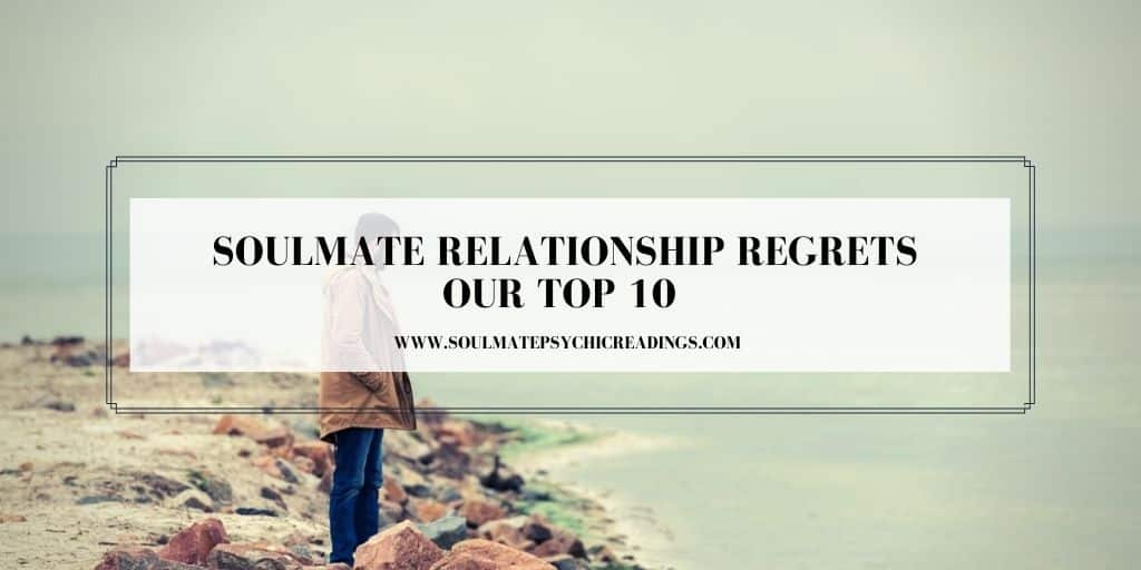 Soulmate Relationship Regrets - Our Top 10