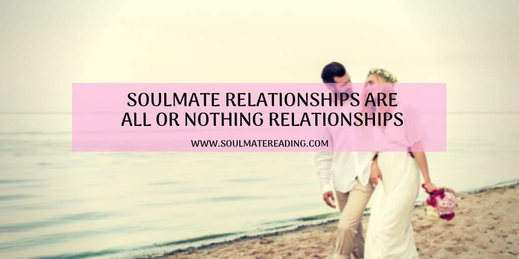 Soulmate Relationships Are All or Nothing Relationships