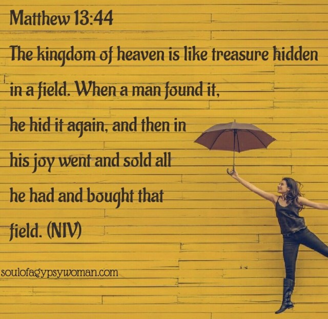 "Matthew 13:44 ""Again, the kingdom of heaven is like treasure hidden in a field, which a man found and hid; and for joy over it he goes and sells all that he has and buys that field. The Parable of the Pearl of Great Price"