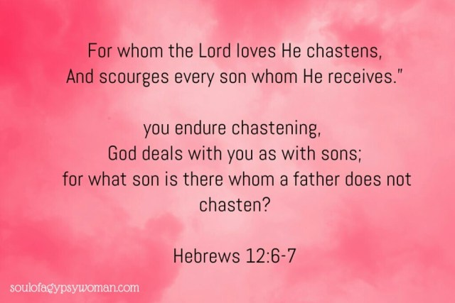 Hebrews 12:6-7 For whom the Lord loves He chastens, And scourges every son whom He receives. If you endure chastening, God deals with you as with sons; for what son is there whom a father does not chasten?