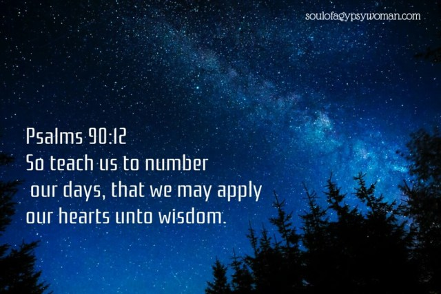 "Psalms 90:12 ""So teach us to number our days, that we may apply our hearts to wisdom"""