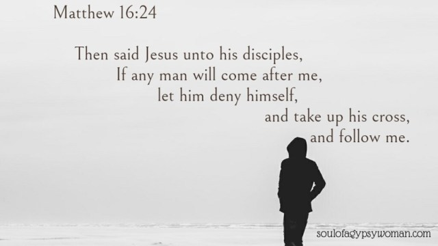 Matthew 16:24 Then said Jesus unto his disciples, If any [man] will come after me, let him deny himself, and take up his cross, and follow me.