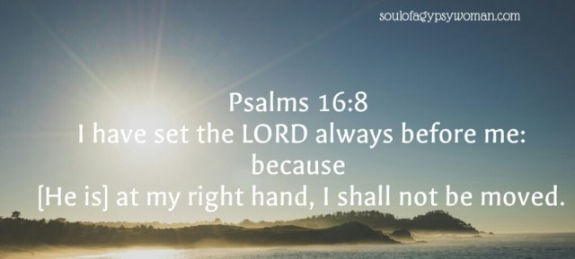 Psalms 16:8 I have set the Lord always before me; Because He is at my right hand I shall not be moved.