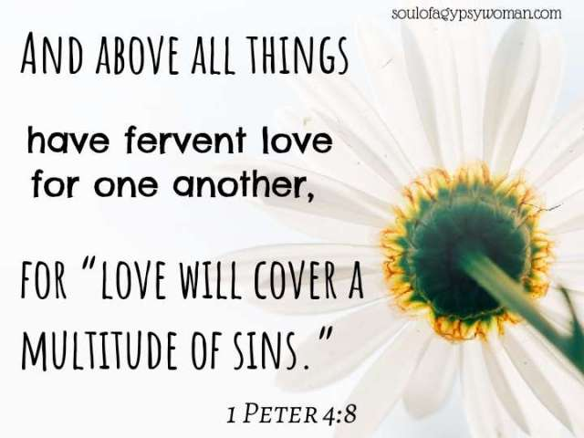 """1 Peter 4:8 And above all things have fervent love for one another, for """"love will cover a multitude of sins."""""""