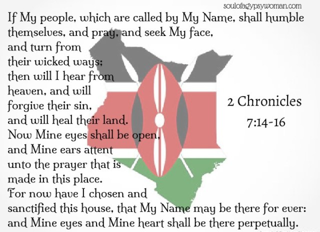 2 Chronicles 7:14-16 If My people, which are called by My Name, shall humble themselves, and pray, and seek My face, and turn from their wicked ways; then will I hear from heaven, and will forgive their sin, and will heal their land. Now Mine eyes shall be open, and Mine ears attent unto the prayer that is made in this place. For now have I chosen and sanctified this house, that My Name may be there for ever: and Mine eyes and Mine heart shall be there perpetually.— Kenya