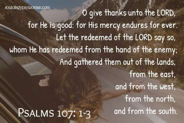 Psalms 107: 1-3 O give thanks unto the LORD, for He is good: for His mercy endures for ever. Let the redeemed of the LORD say so, whom He has redeemed from the hand of the enemy; And gathered them out of the lands, from the east, and from the west, from the north, and from the south.