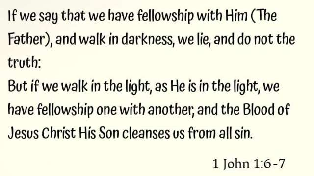 1 John 1:6-7 If we say that we have fellowship with Him, and walk in darkness, we lie and do not practice the truth. But if we walk in the light as He is in the light, we have fellowship with one another, and the blood of Jesus Christ His Son cleanses us from all sin.